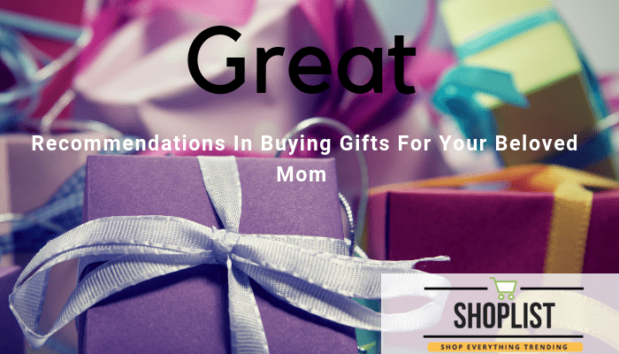 RECOMMENDATIONS IN BUYING GIFTS FOR YOUR MOM